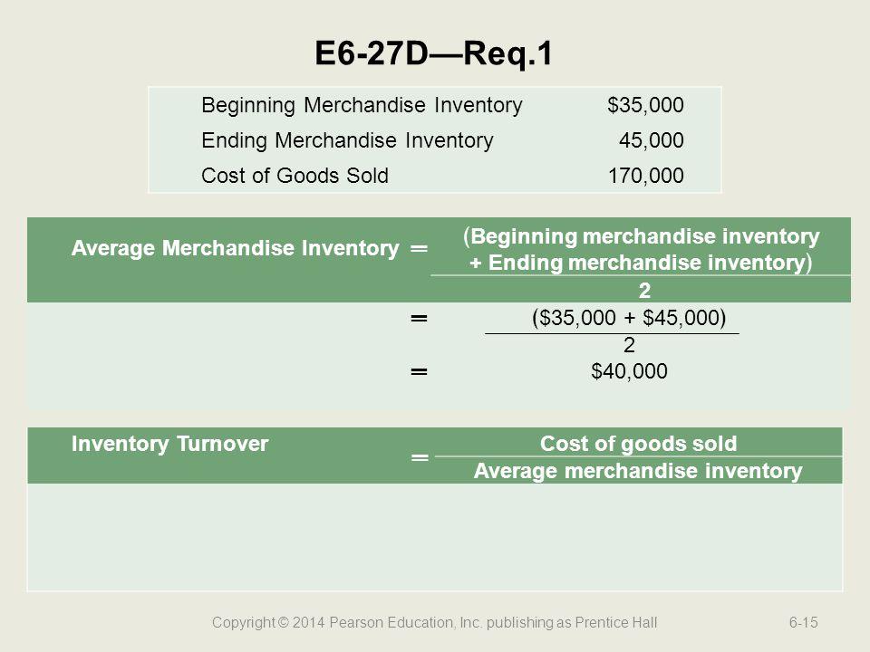 Copyright © 2014 Pearson Education, Inc. publishing as Prentice Hall6-15 E6-27D—Req.1 Average Merchandise Inventory═ ﴾Beginning merchandise inventory