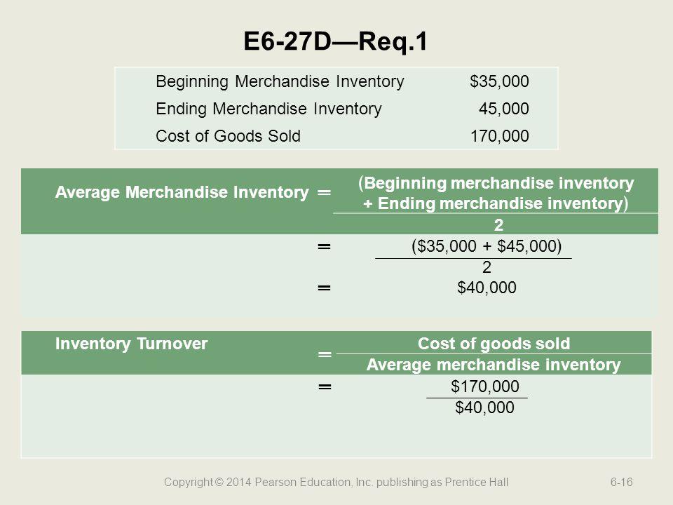 Copyright © 2014 Pearson Education, Inc. publishing as Prentice Hall6-16 E6-27D—Req.1 Average Merchandise Inventory═ ﴾Beginning merchandise inventory