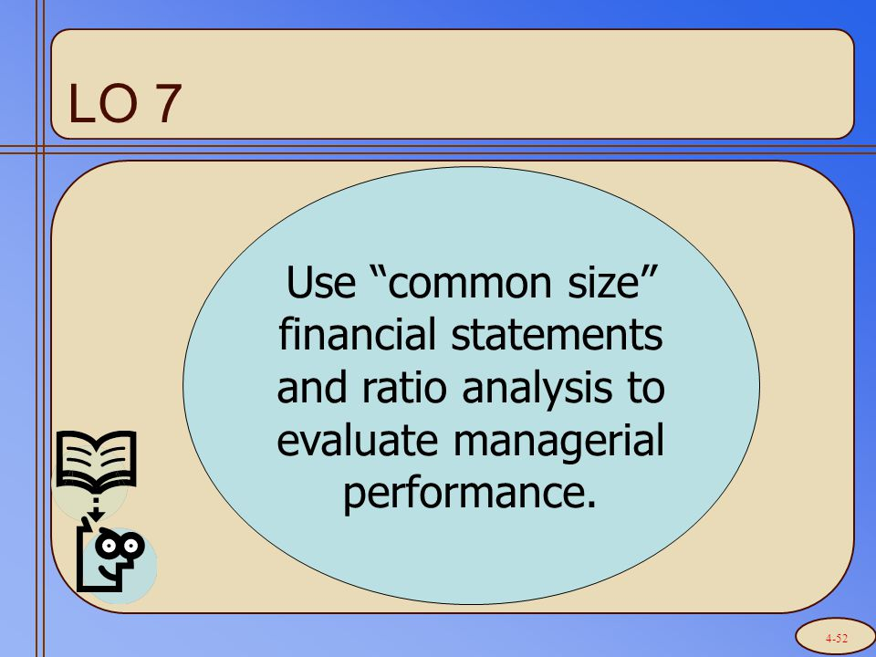 """LO 7 Use """"common size"""" financial statements and ratio analysis to evaluate managerial performance. 4-52"""