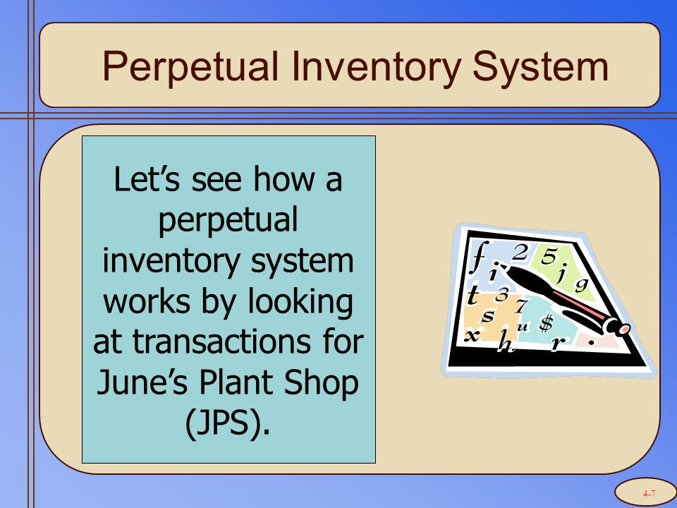 Perpetual Inventory System Let's see how a perpetual inventory system works by looking at transactions for June's Plant Shop (JPS). 4-7