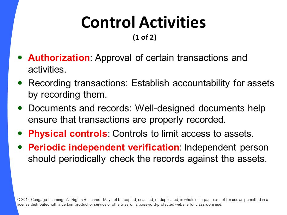 Control Activities (slide 2 of 2) Separation of duties: No one person should authorize transactions, handle assets, or keep records of assets.