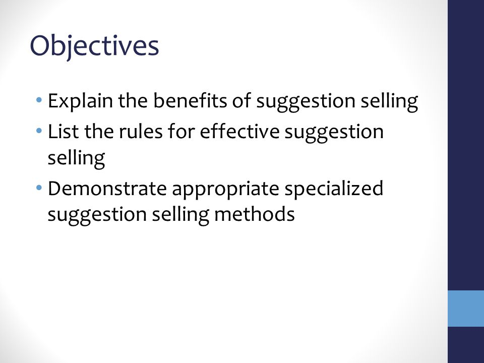 Objectives Explain the benefits of suggestion selling List the rules for effective suggestion selling Demonstrate appropriate specialized suggestion selling methods