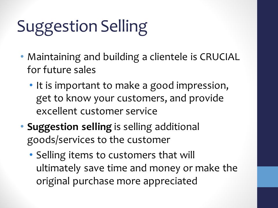 Suggestion Selling Maintaining and building a clientele is CRUCIAL for future sales It is important to make a good impression, get to know your customers, and provide excellent customer service Suggestion selling is selling additional goods/services to the customer Selling items to customers that will ultimately save time and money or make the original purchase more appreciated
