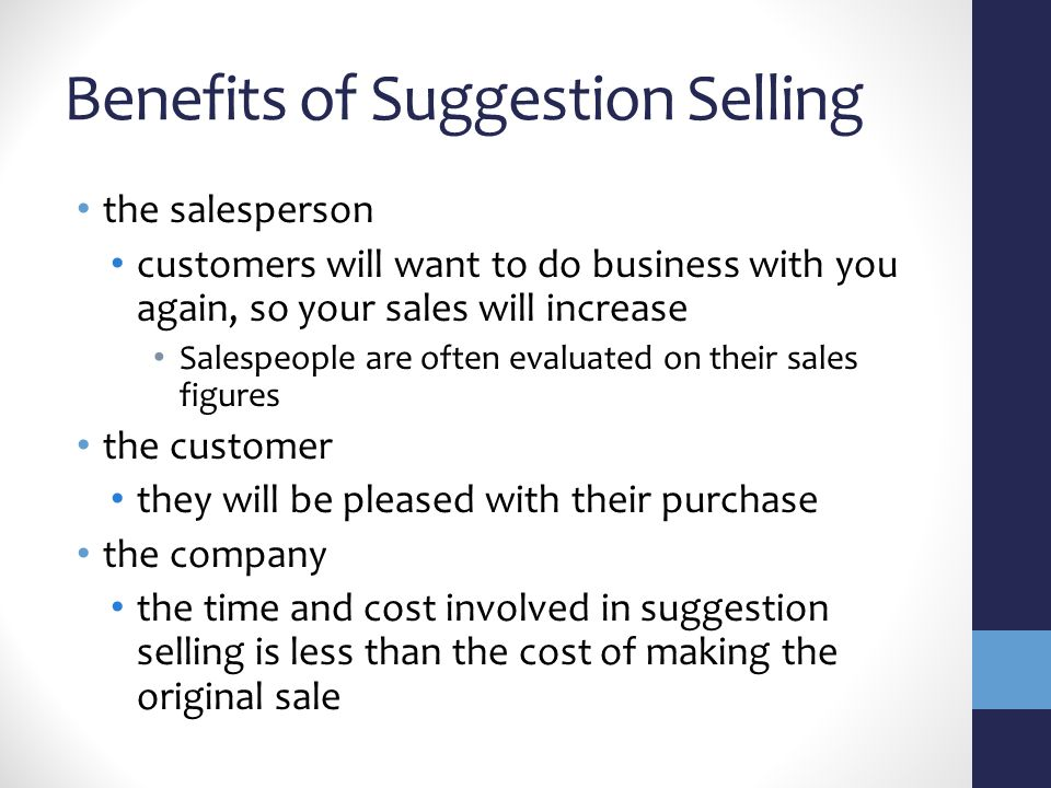 Benefits of Suggestion Selling the salesperson customers will want to do business with you again, so your sales will increase Salespeople are often evaluated on their sales figures the customer they will be pleased with their purchase the company the time and cost involved in suggestion selling is less than the cost of making the original sale