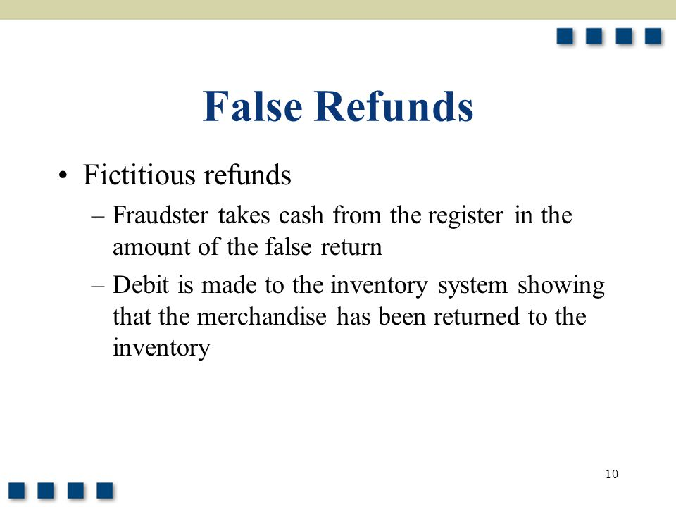 10 False Refunds Fictitious refunds –Fraudster takes cash from the register in the amount of the false return –Debit is made to the inventory system showing that the merchandise has been returned to the inventory