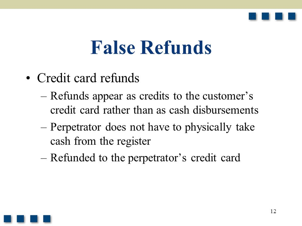 12 False Refunds Credit card refunds –Refunds appear as credits to the customer's credit card rather than as cash disbursements –Perpetrator does not
