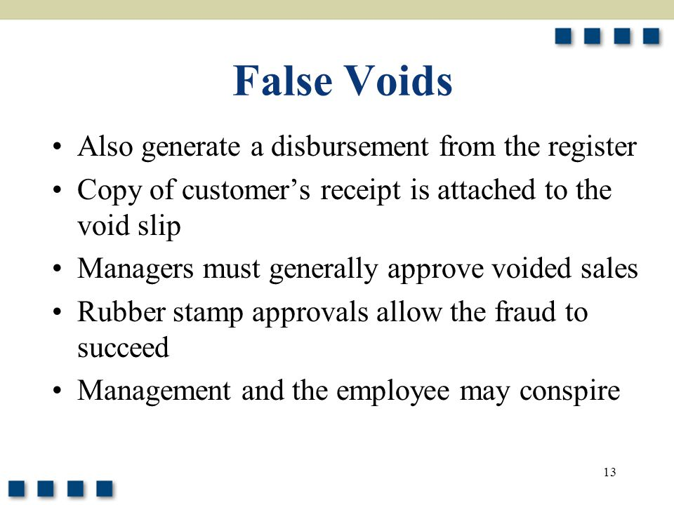 13 False Voids Also generate a disbursement from the register Copy of customer's receipt is attached to the void slip Managers must generally approve