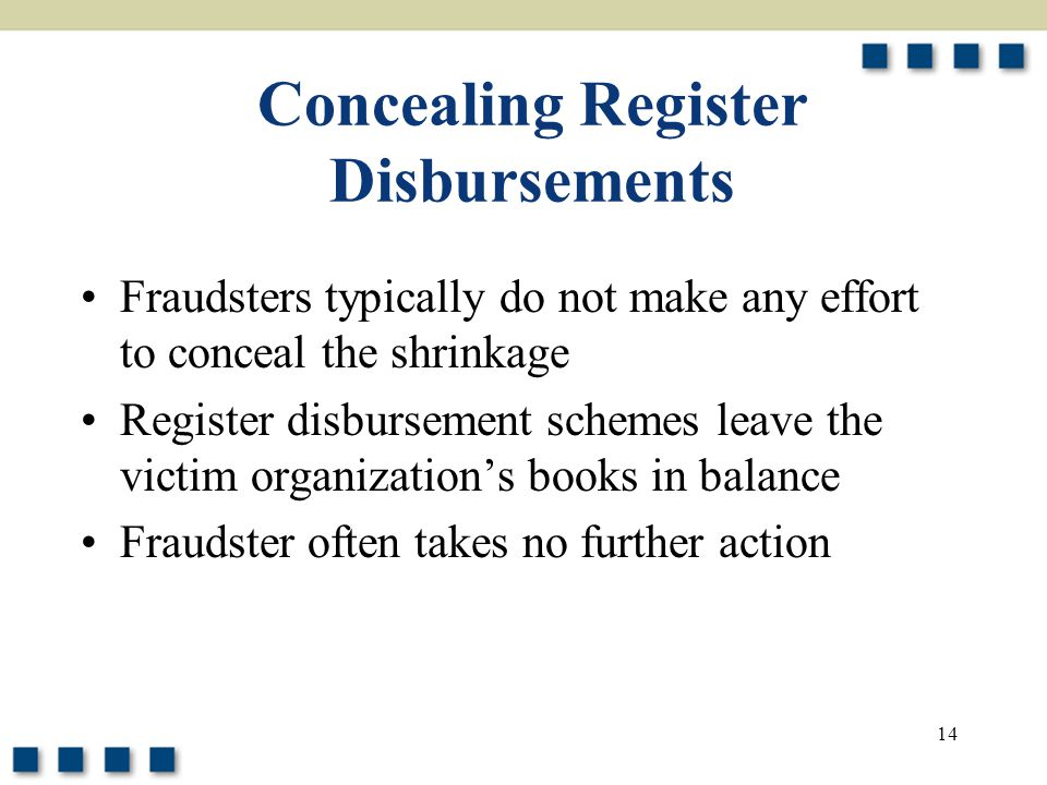 14 Concealing Register Disbursements Fraudsters typically do not make any effort to conceal the shrinkage Register disbursement schemes leave the victim organization's books in balance Fraudster often takes no further action