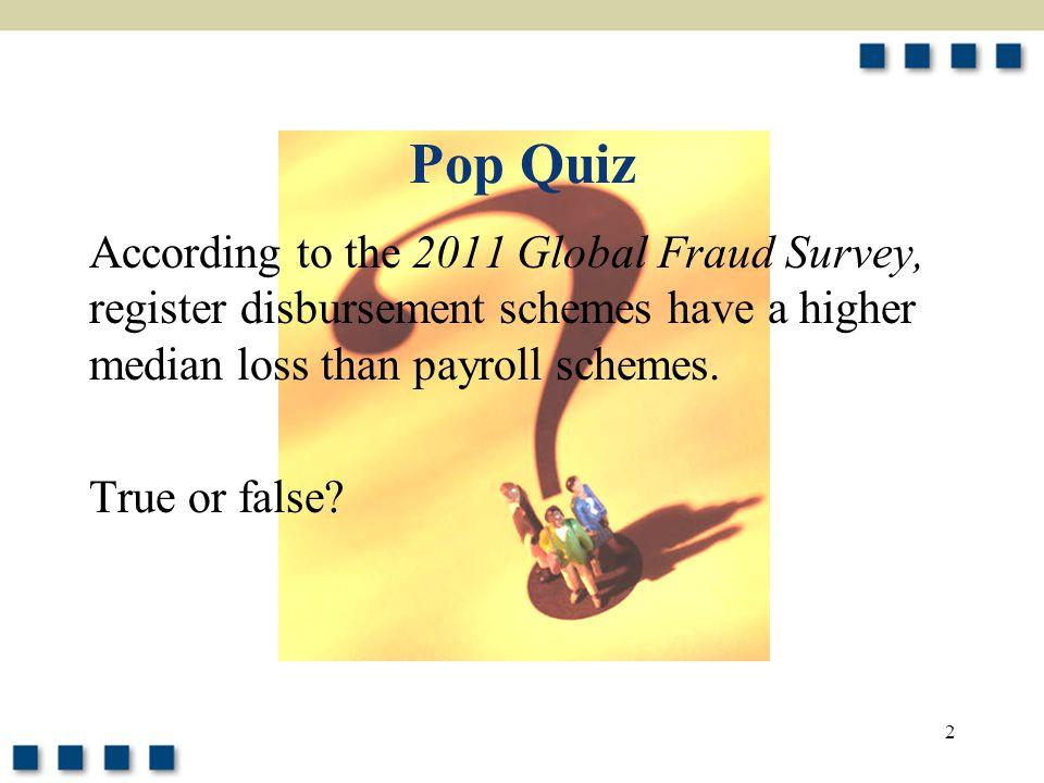 2 Pop Quiz According to the 2011 Global Fraud Survey, register disbursement schemes have a higher median loss than payroll schemes. True or false?