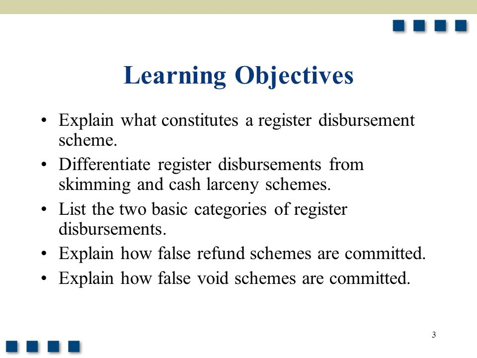 3 Learning Objectives Explain what constitutes a register disbursement scheme. Differentiate register disbursements from skimming and cash larceny sch