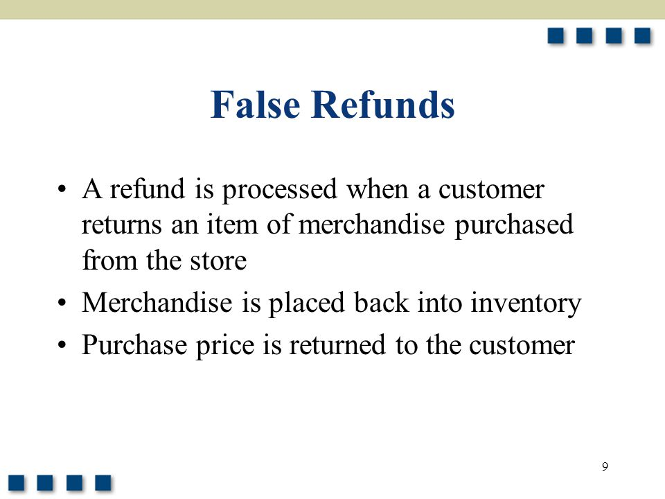 9 False Refunds A refund is processed when a customer returns an item of merchandise purchased from the store Merchandise is placed back into inventor