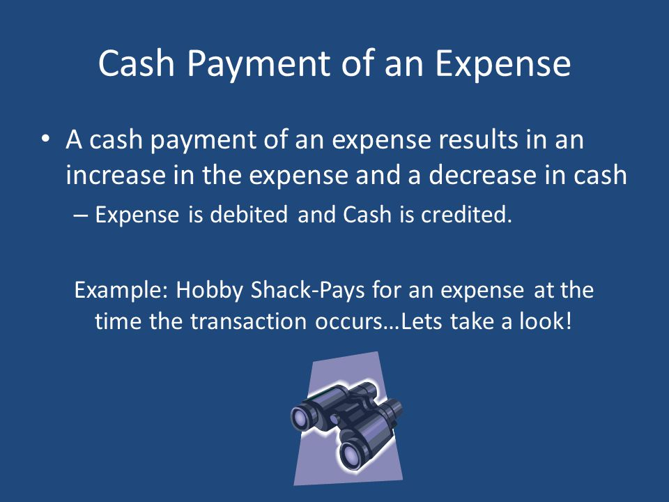 Cash Payment of an Expense A cash payment of an expense results in an increase in the expense and a decrease in cash – Expense is debited and Cash is