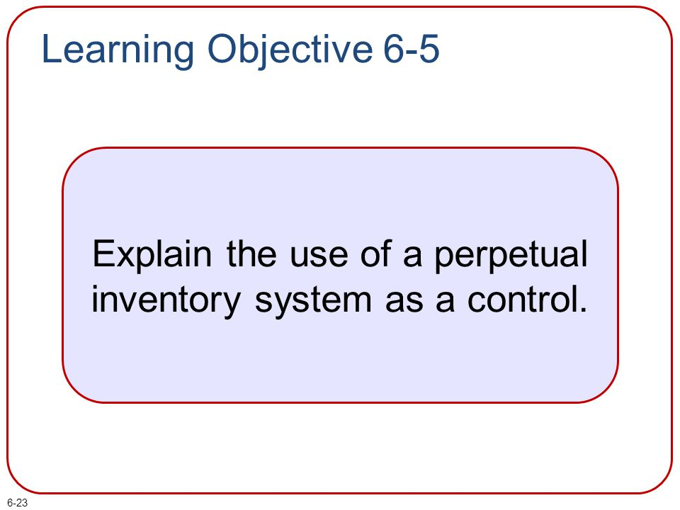 6-23 Learning Objective 6-5 Explain the use of a perpetual inventory system as a control.
