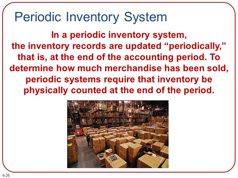 """6-26 Periodic Inventory System In a periodic inventory system, the inventory records are updated """"periodically,"""" that is, at the end of the accounting"""
