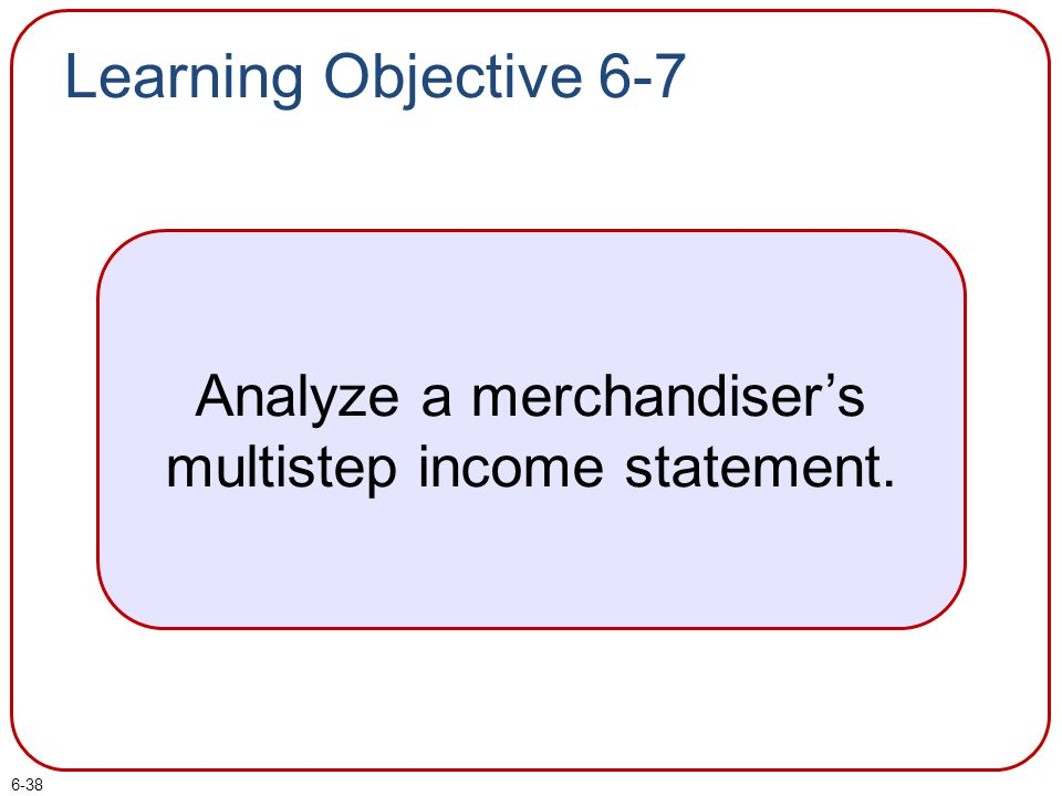 6-38 Learning Objective 6-7 Analyze a merchandiser's multistep income statement.
