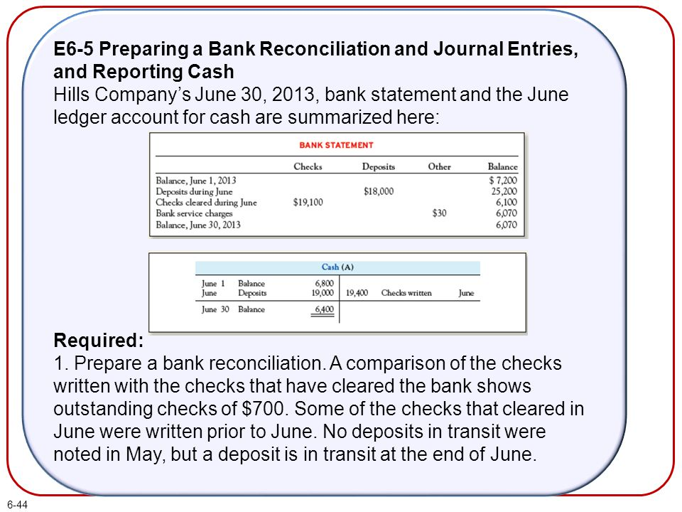 6-44 E6-5 Preparing a Bank Reconciliation and Journal Entries, and Reporting Cash Hills Company's June 30, 2013, bank statement and the June ledger ac