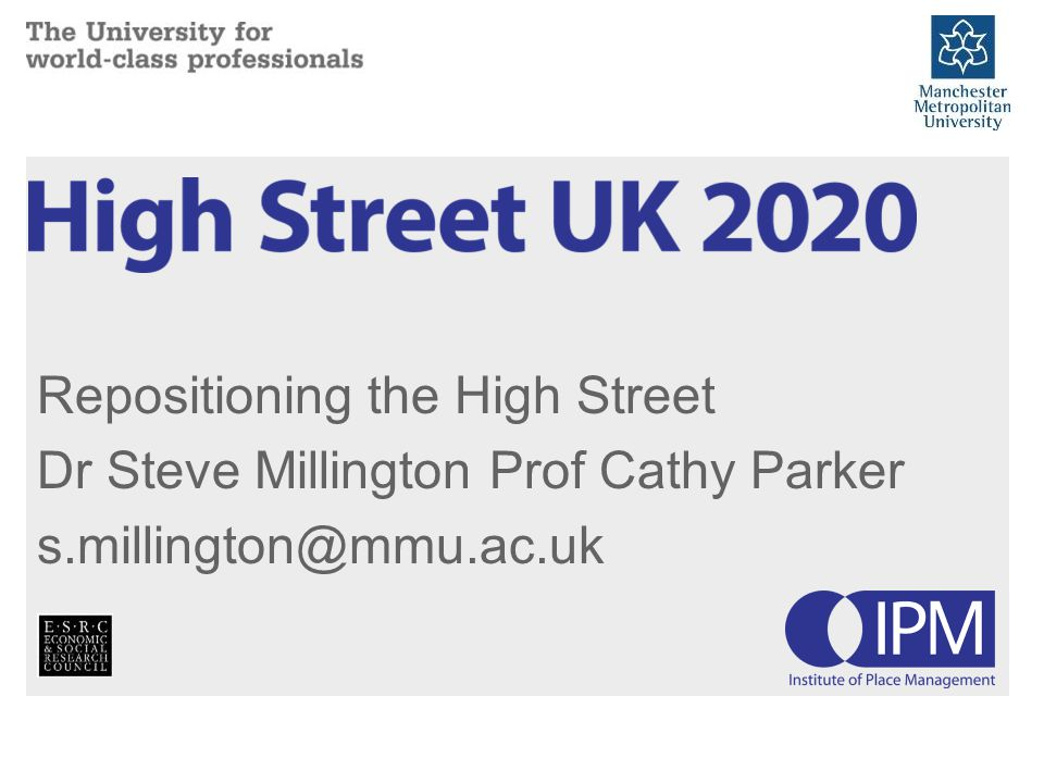 Repositioning the High Street Dr Steve Millington Prof Cathy Parker s.millington@mmu.ac.uk