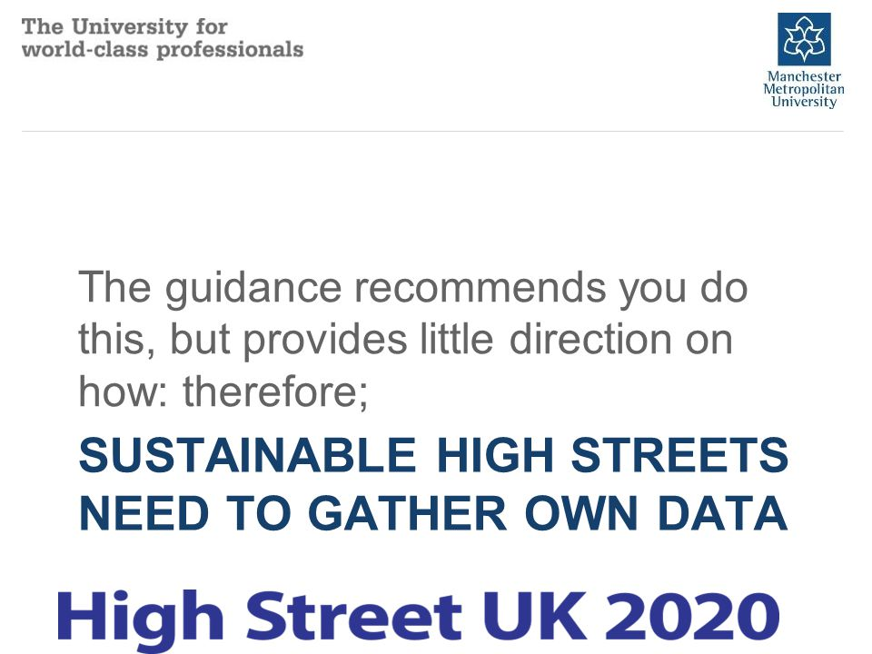 SUSTAINABLE HIGH STREETS NEED TO GATHER OWN DATA The guidance recommends you do this, but provides little direction on how: therefore;