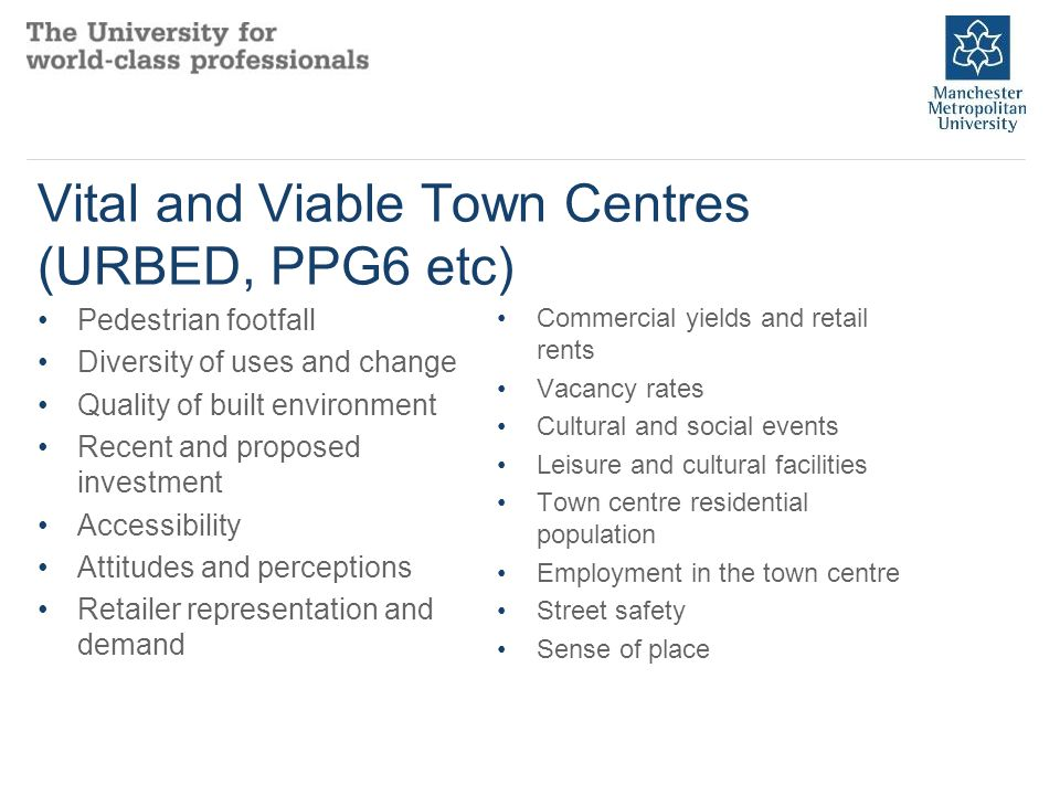 Vital and Viable Town Centres (URBED, PPG6 etc) Pedestrian footfall Diversity of uses and change Quality of built environment Recent and proposed investment Accessibility Attitudes and perceptions Retailer representation and demand Commercial yields and retail rents Vacancy rates Cultural and social events Leisure and cultural facilities Town centre residential population Employment in the town centre Street safety Sense of place