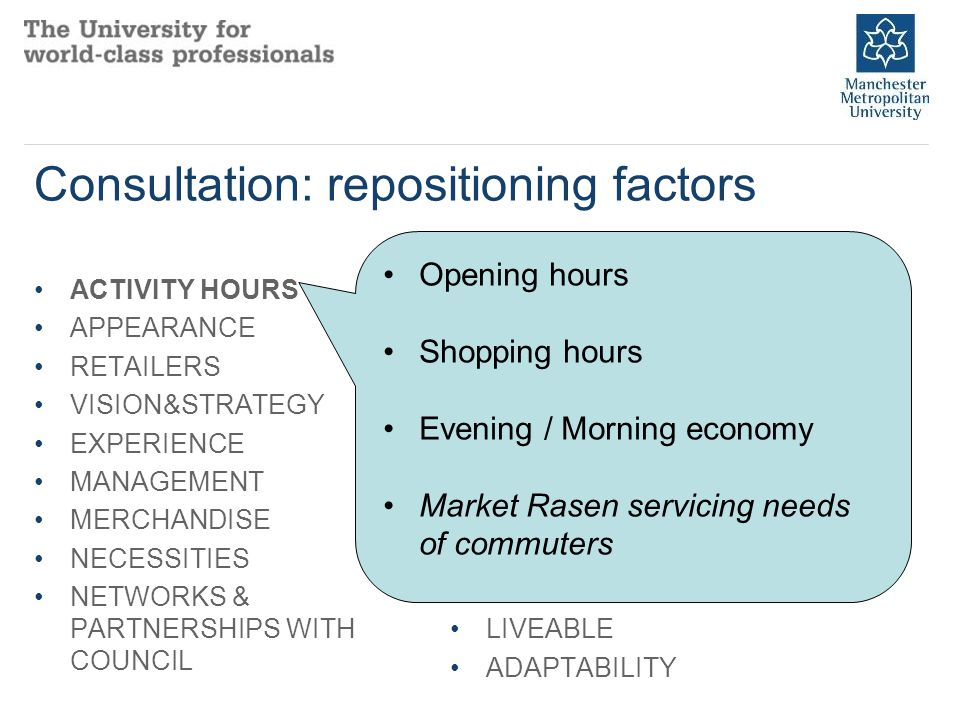 Consultation: repositioning factors ACTIVITY HOURS APPEARANCE RETAILERS VISION&STRATEGY EXPERIENCE MANAGEMENT MERCHANDISE NECESSITIES NETWORKS & PARTNERSHIPS WITH COUNCIL DIVERSITY WALKING ENTERTAINMENT AND LEISURE ATTRACTIVENESS PLACE ASSURANCE ACCESSIBLE PLACE MARKETING RECREATIONAL SPACE LIVEABLE ADAPTABILITY Opening hours Shopping hours Evening / Morning economy Market Rasen servicing needs of commuters
