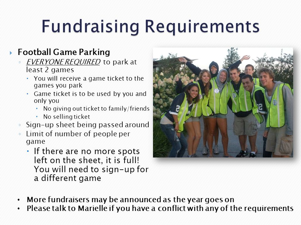  Football Game Parking ◦ EVERYONE REQUIRED to park at least 2 games  You will receive a game ticket to the games you park  Game ticket is to be used by you and only you  No giving out ticket to family/friends  No selling ticket ◦ Sign-up sheet being passed around ◦ Limit of number of people per game  If there are no more spots left on the sheet, it is full.