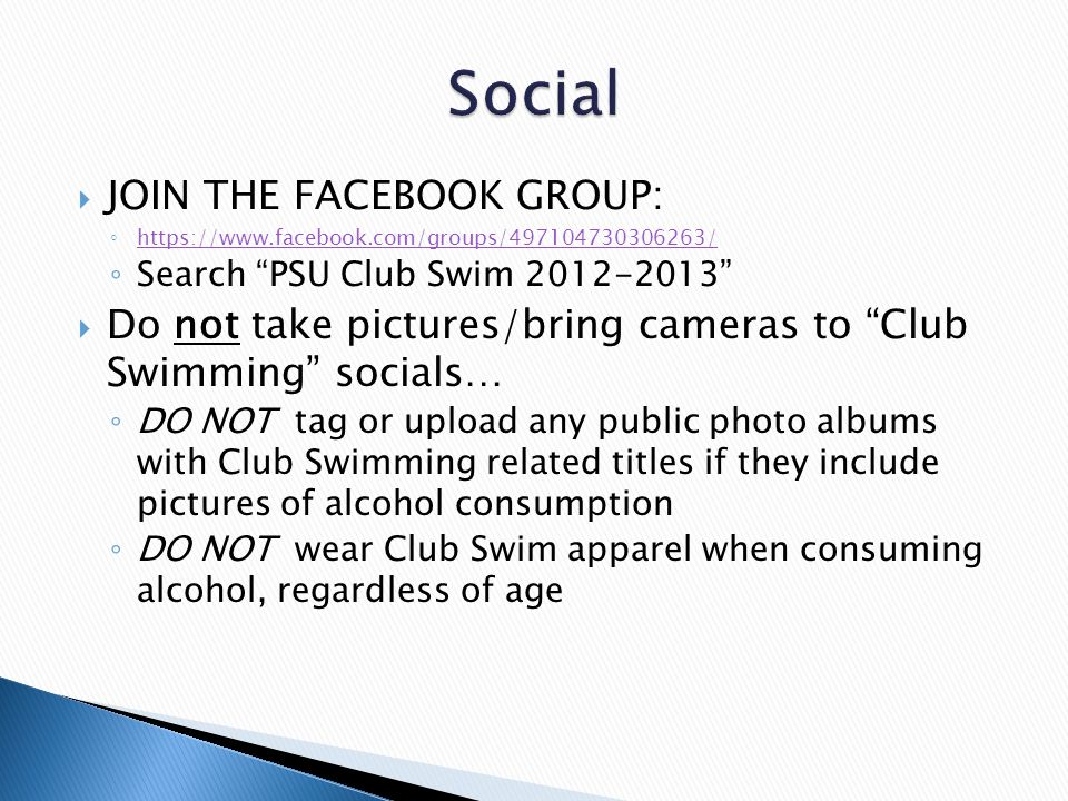  JOIN THE FACEBOOK GROUP: ◦ https://www.facebook.com/groups/497104730306263/ https://www.facebook.com/groups/497104730306263/ ◦ Search PSU Club Swim 2012-2013  Do not take pictures/bring cameras to Club Swimming socials… ◦ DO NOT tag or upload any public photo albums with Club Swimming related titles if they include pictures of alcohol consumption ◦ DO NOT wear Club Swim apparel when consuming alcohol, regardless of age