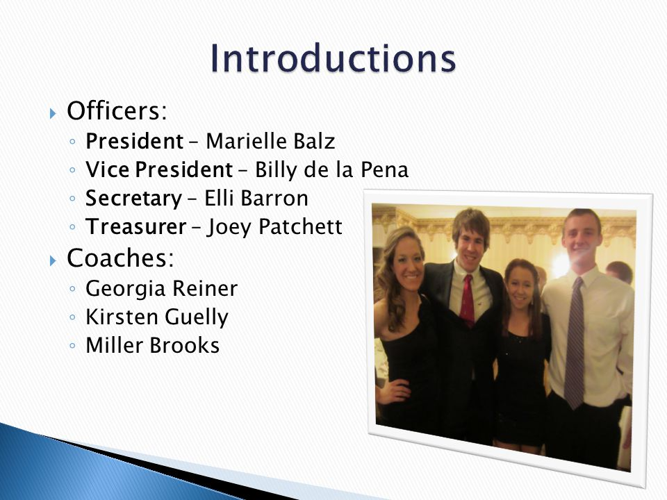  Officers: ◦ President – Marielle Balz ◦ Vice President – Billy de la Pena ◦ Secretary – Elli Barron ◦ Treasurer – Joey Patchett  Coaches: ◦ Georgia Reiner ◦ Kirsten Guelly ◦ Miller Brooks