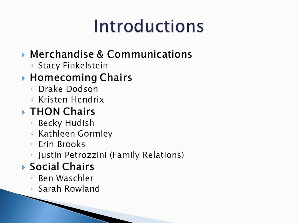  Merchandise & Communications ◦ Stacy Finkelstein  Homecoming Chairs ◦ Drake Dodson ◦ Kristen Hendrix  THON Chairs ◦ Becky Hudish ◦ Kathleen Gormley ◦ Erin Brooks ◦ Justin Petrozzini (Family Relations)  Social Chairs ◦ Ben Waschler ◦ Sarah Rowland