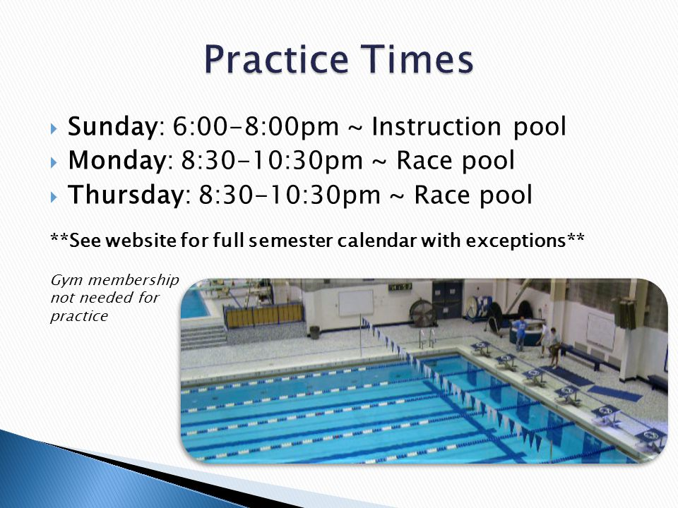  Sunday: 6:00-8:00pm ~ Instruction pool  Monday: 8:30-10:30pm ~ Race pool  Thursday: 8:30-10:30pm ~ Race pool **See website for full semester calendar with exceptions** Gym membership not needed for practice