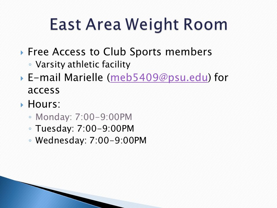  Free Access to Club Sports members ◦ Varsity athletic facility  E-mail Marielle (meb5409@psu.edu) for accessmeb5409@psu.edu  Hours: ◦ Monday: 7:00-9:00PM ◦ Tuesday: 7:00-9:00PM ◦ Wednesday: 7:00-9:00PM