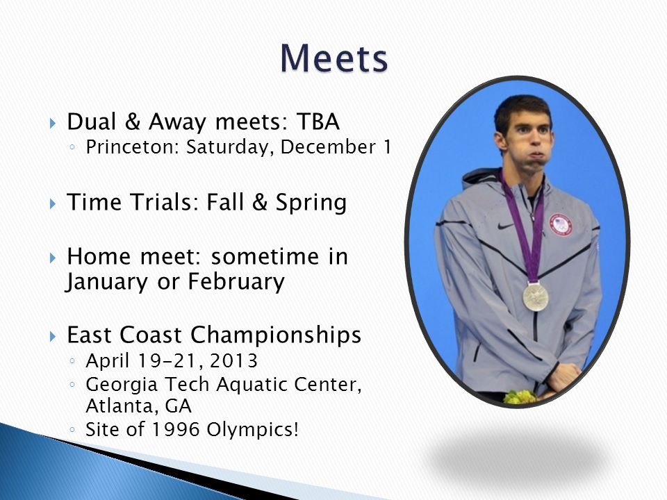  Dual & Away meets: TBA ◦ Princeton: Saturday, December 1  Time Trials: Fall & Spring  Home meet: sometime in January or February  East Coast Championships ◦ April 19-21, 2013 ◦ Georgia Tech Aquatic Center, Atlanta, GA ◦ Site of 1996 Olympics!