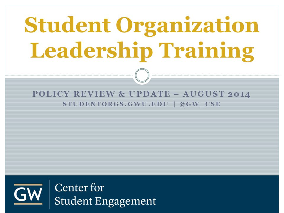 POLICY REVIEW & UPDATE – AUGUST 2014 STUDENTORGS.GWU.EDU | @GW_CSE Student Organization Leadership Training