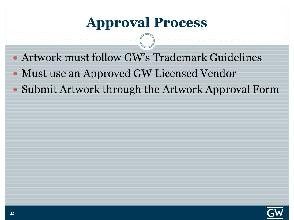 11 Approval Process Artwork must follow GW's Trademark Guidelines Must use an Approved GW Licensed Vendor Submit Artwork through the Artwork Approval
