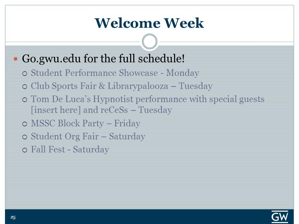 25 Welcome Week Go.gwu.edu for the full schedule!  Student Performance Showcase - Monday  Club Sports Fair & Librarypalooza – Tuesday  Tom De Luca'