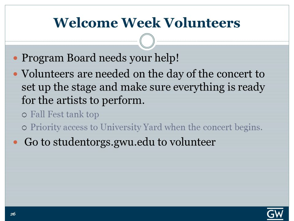 26 Welcome Week Volunteers Program Board needs your help! Volunteers are needed on the day of the concert to set up the stage and make sure everything