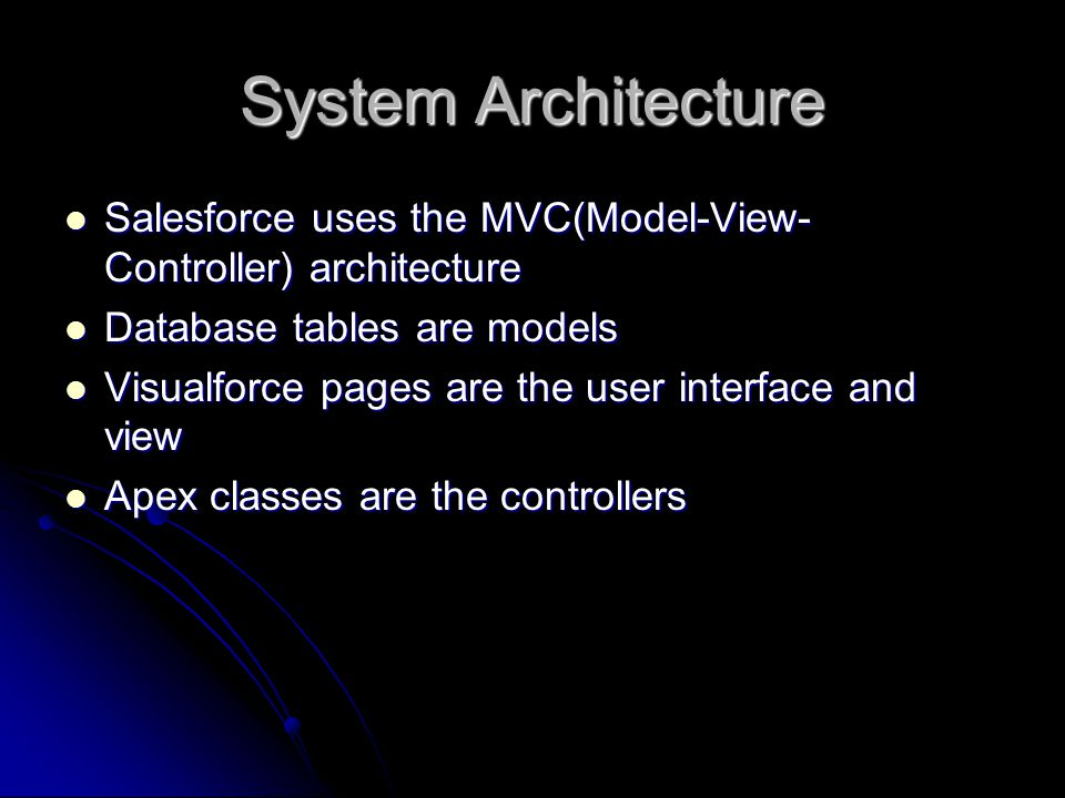System Architecture Salesforce uses the MVC(Model-View- Controller) architecture Salesforce uses the MVC(Model-View- Controller) architecture Database tables are models Database tables are models Visualforce pages are the user interface and view Visualforce pages are the user interface and view Apex classes are the controllers Apex classes are the controllers