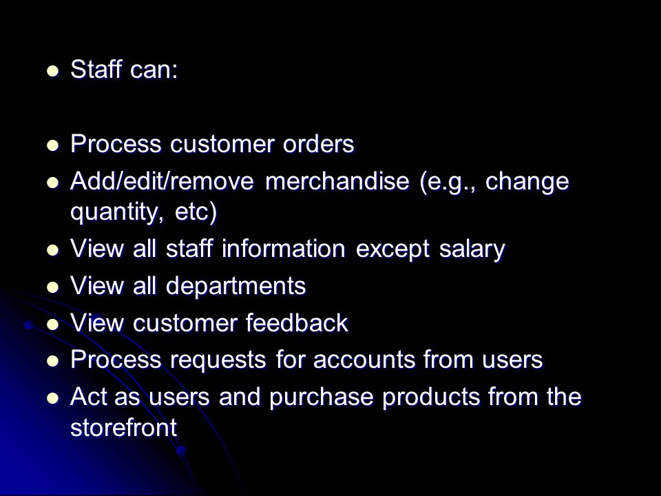Staff can: Staff can: Process customer orders Process customer orders Add/edit/remove merchandise (e.g., change quantity, etc) Add/edit/remove merchandise (e.g., change quantity, etc) View all staff information except salary View all staff information except salary View all departments View all departments View customer feedback View customer feedback Process requests for accounts from users Process requests for accounts from users Act as users and purchase products from the storefront Act as users and purchase products from the storefront