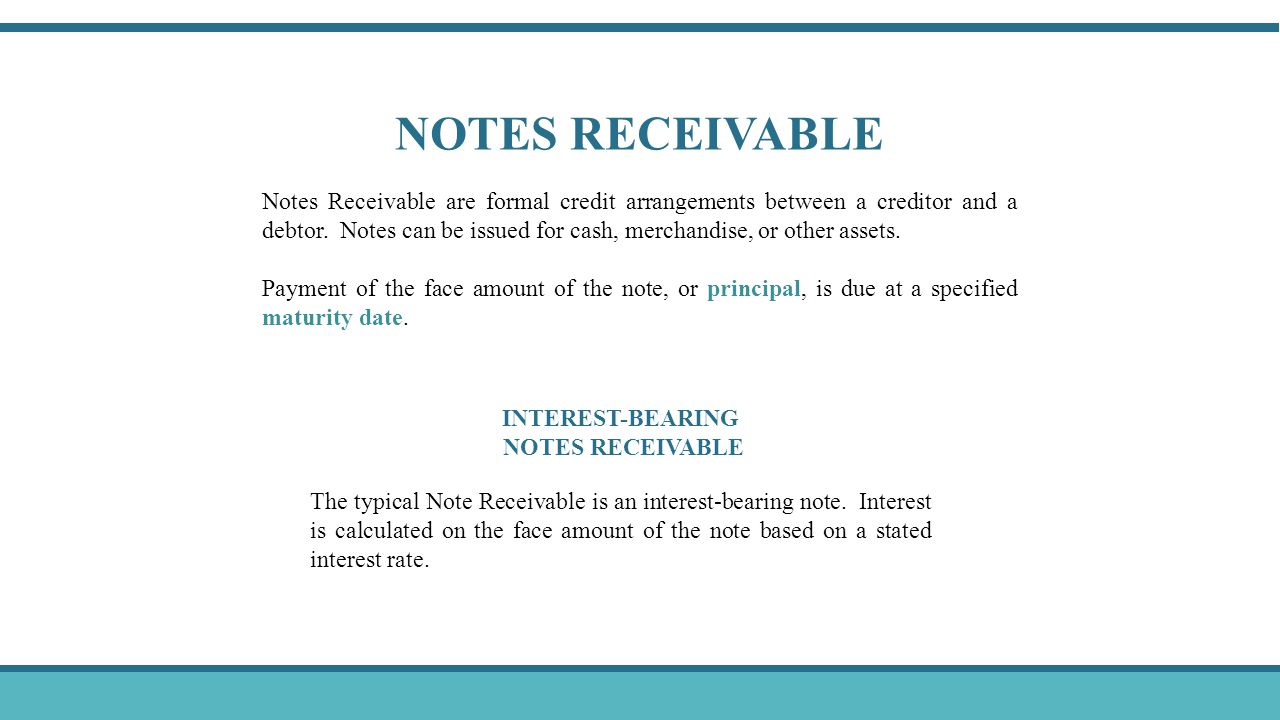 NOTES RECEIVABLE Notes Receivable are formal credit arrangements between a creditor and a debtor. Notes can be issued for cash, merchandise, or other