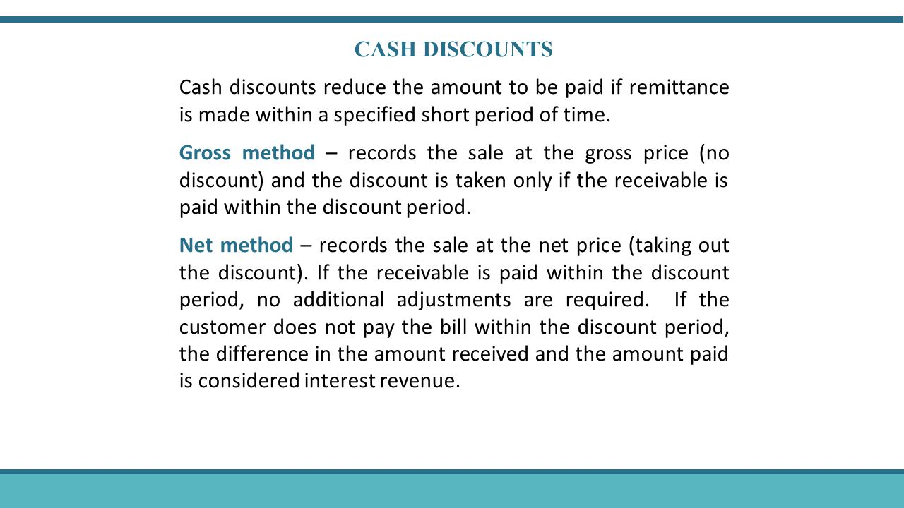 CASH DISCOUNTS Cash discounts reduce the amount to be paid if remittance is made within a specified short period of time. Gross method – records the s