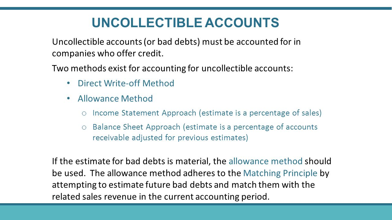 Uncollectible accounts (or bad debts) must be accounted for in companies who offer credit. Two methods exist for accounting for uncollectible accounts