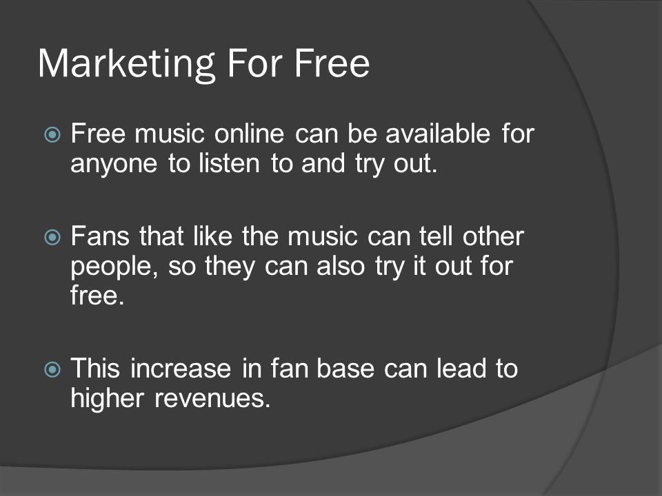 Marketing For Free  Free music online can be available for anyone to listen to and try out.