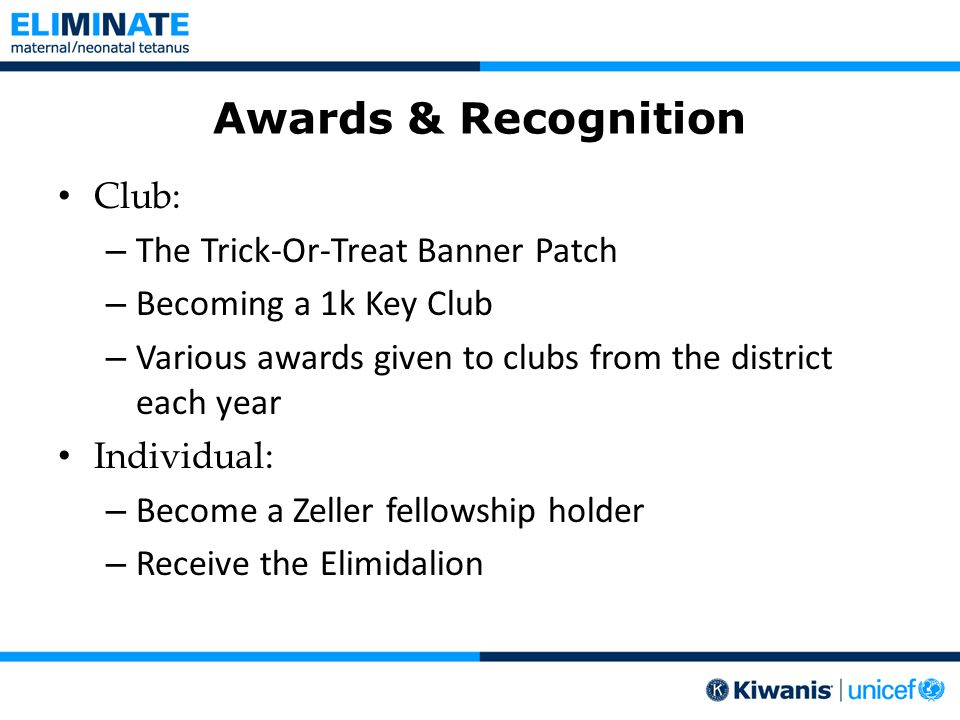 Awards & Recognition Club: – The Trick-Or-Treat Banner Patch – Becoming a 1k Key Club – Various awards given to clubs from the district each year Individual: – Become a Zeller fellowship holder – Receive the Elimidalion
