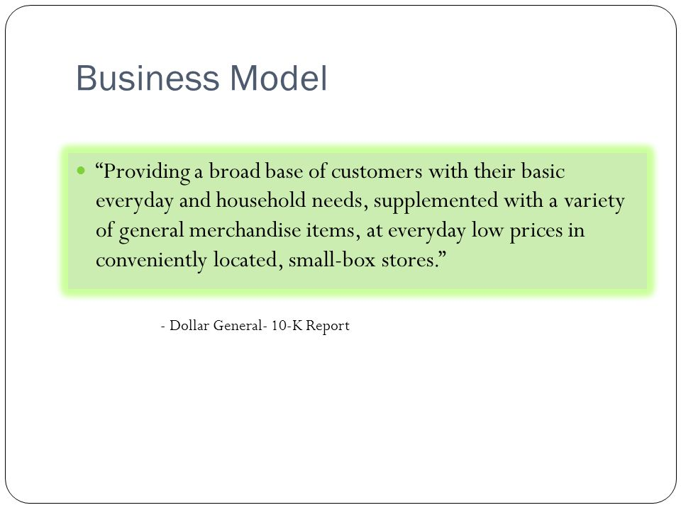Business Model Providing a broad base of customers with their basic everyday and household needs, supplemented with a variety of general merchandise items, at everyday low prices in conveniently located, small-box stores. - Dollar General- 10-K Report