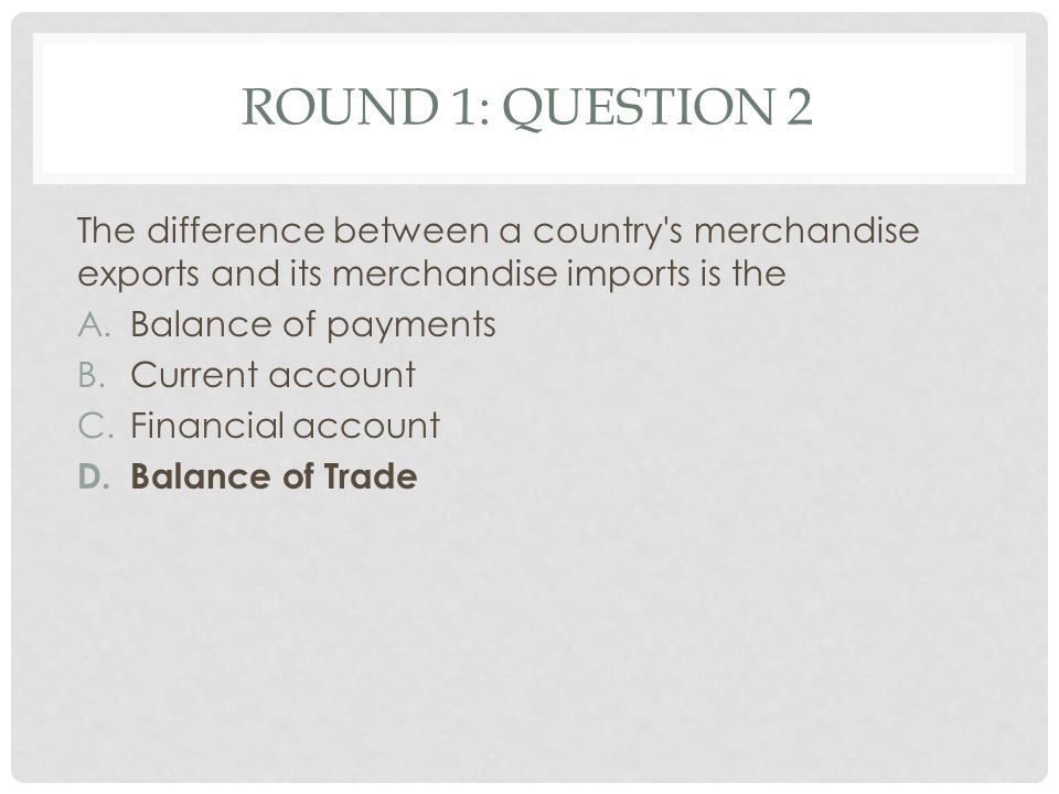 ROUND 1: QUESTION 3 The four subdivisions in the current account are A.Trade in goods, trade in services, net income flow and net current transfers B.Goods balance, service balance, net income balance and net government transfers C.Visible trade balance, invisible trade balance, Net property income from abroad and current transfers D.Visible trade balance, Invisible trade balance, Financial account and capital account