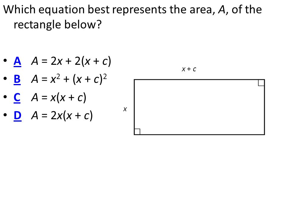 Which equation best represents the area, A, of the rectangle below? A A = 2x + 2(x + c) A B A = x 2 + (x + c) 2 B C A = x(x + c) C D A = 2x(x + c) D x