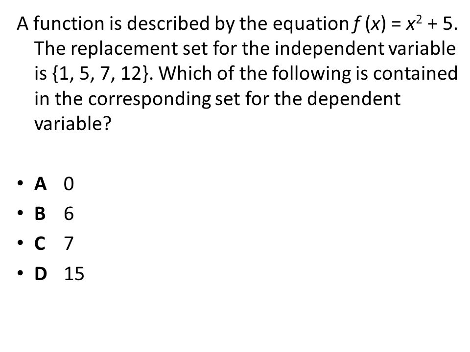 A function is described by the equation f (x) = x 2 + 5. The replacement set for the independent variable is {1, 5, 7, 12}. Which of the following is
