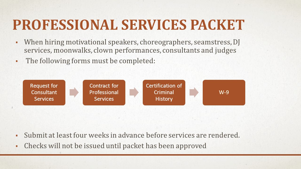 PROFESSIONAL SERVICES PACKET  When hiring motivational speakers, choreographers, seamstress, DJ services, moonwalks, clown performances, consultants and judges  The following forms must be completed:  Submit at least four weeks in advance before services are rendered.