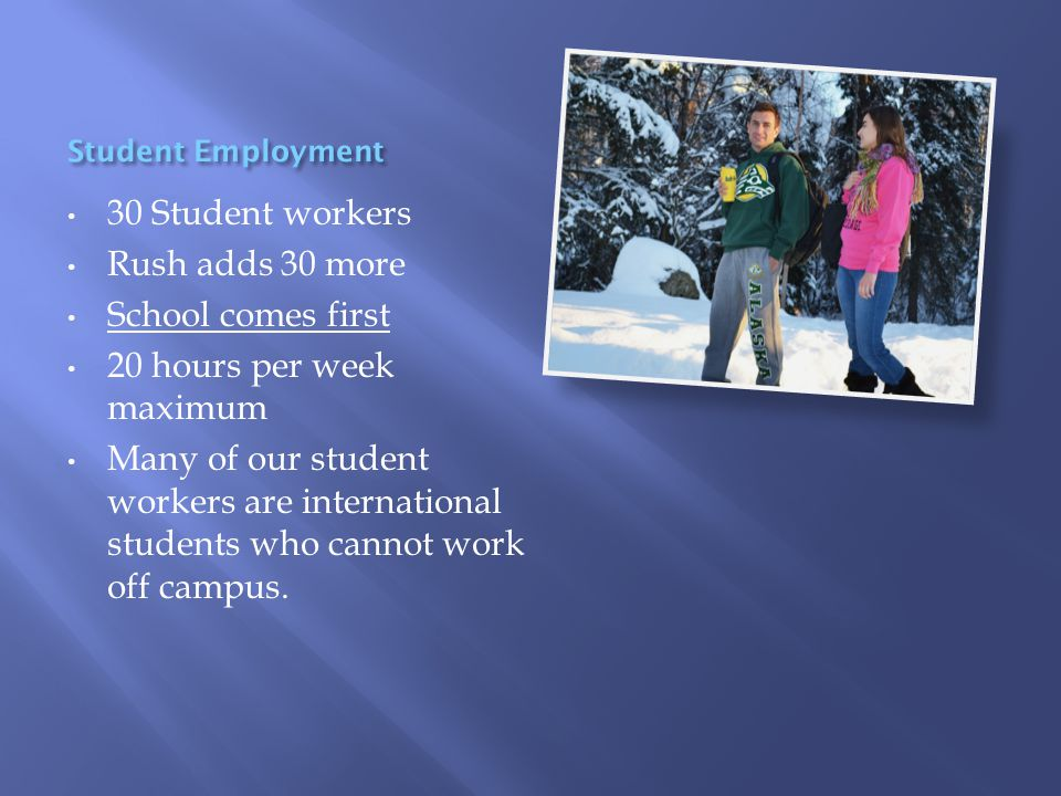 30 Student workers Rush adds 30 more School comes first 20 hours per week maximum Many of our student workers are international students who cannot work off campus.