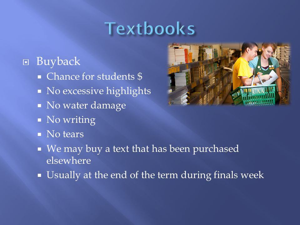  Buyback  Chance for students $  No excessive highlights  No water damage  No writing  No tears  We may buy a text that has been purchased elsewhere  Usually at the end of the term during finals week
