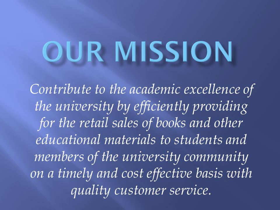 Contribute to the academic excellence of the university by efficiently providing for the retail sales of books and other educational materials to students and members of the university community on a timely and cost effective basis with quality customer service.